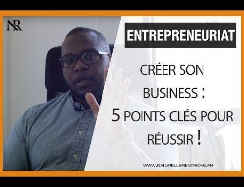 Créer son BUSINESS : 5 points clés pour RÉUSSIR !